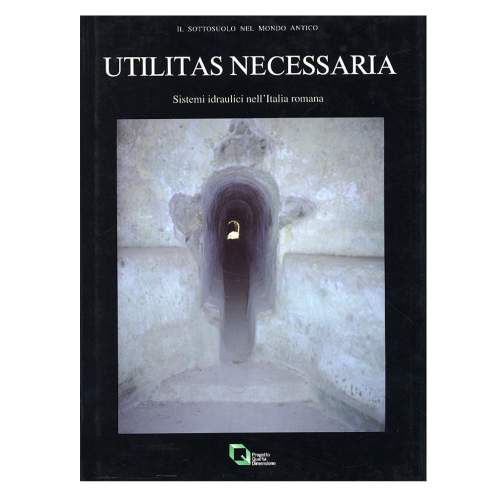 Utilitas Necessaria. Sistemi Idraulici nell'Italia Romana. Italo Riera- Paola Zanovello- Giulio Bodon